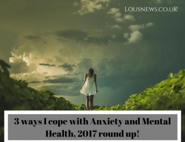 3 ways I cope with Anxiety and Mental Health, 2017 round up!